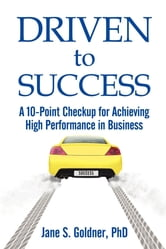Driven to Success - A 10-Point Checkup for Achieving High Performance in Business ebook by Jane Goldner