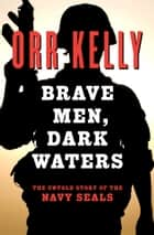 Brave Men, Dark Waters - The Untold Story of the Navy SEALs ebook by Orr Kelly
