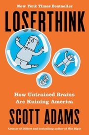 Loserthink - How Untrained Brains Are Ruining America eBook by Scott Adams