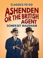 Ashenden Or the British Agent eBook by Somerset Maugham