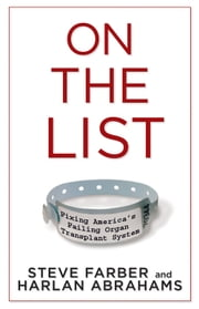 On the List - Fixing America's Failing Organ Transplant System ebook by Steve Farber,Harlan Abrahams