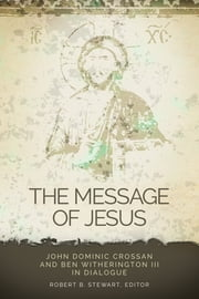 The Message of Jesus - John Dominic Crossan and Ben Witherington III in Dialogue ebook by Robert B. Stewart