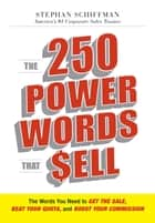 The 250 Power Words That Sell: The Words You Need to Get the Sale, Beat Your Quota, and Boost Your Commission ebook by Stephan Schiffman