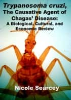 Trypanosoma cruzi, the Causative Agent of Chagas' Disease: A Biological, Cultural, and Economic Review ebook by Nicole Searcey