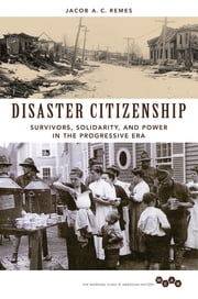Disaster Citizenship - Survivors, Solidarity, and Power in the Progressive Era ebook by Jacob A Remes