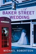A Baker Street Wedding - A Baker Street Mystery eBook by Michael Robertson