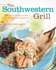 Southwestern Grill - 200 Terrific Recipes for Big Bold Backyard Barbecue ebook by Michael McLaughlin