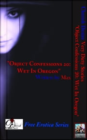 "Very Dirty Stories Free Erotica Series Presents: ""Object Confessions 20: Wet In Oregon"" ebook by Max"