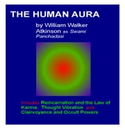 The Human Aura - and Three other Books by Swami Panchadasi ebook by William Walker Atkinson