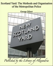 Scotland Yard: The Methods and Organisation of the Metropolitan Police ebook by George Dilnot