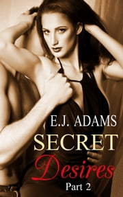 Secret Desires Part 2 - 2nd Edition ebook by E.J. Adams