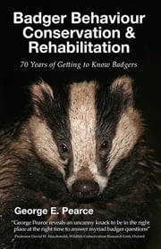 Badger Behaviour, Conservation & Rehabilitation - 70 Years of Getting to Know Badgers ebook by George E. Pearce