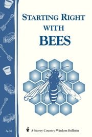 Starting Right with Bees - Storey's Country Wisdom Bulletin A-36 ebook by Editors of Storey Publishing