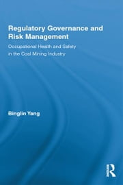 Regulatory Governance and Risk Management - Occupational Health and Safety in the Coal Mining Industry ebook by Binglin Yang
