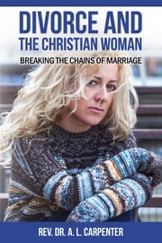Divorce and the Christian Woman: Breaking the Chains of Marriage ebook by Rev. Dr. A. L. Carpenter