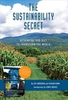 The Sustainability Secret - Rethinking Our Diet to Transform the World ebook by Kip Andersen, Keegan Kuhn, Chris Hedges