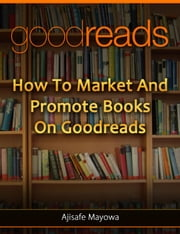 Goodreads Marketing For Authors : How to Market and Promote Books on Goodreads : Goodreads for Book Marketing - Book Marketing For Authors Series ebook by Mayowa Ajisafe