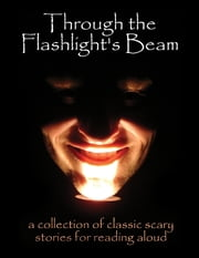 Through the Flashlight's Beam: A Collection of Classic Scary Stories for Reading Aloud ebook by Edgar Allan Poe,Washington Irving,Mary Shelley,Bram Stoker,W.W. Jacobs,H. P. Lovecraft,H. G. Wells,Mary E. Wilkins Freeman,Rudyard Kipling