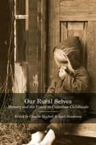 Our Rural Selves - Memory and the Visual in Canadian Childhoods ebook by Claudia Mitchell, April Mandrona