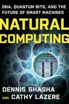 Natural Computing: DNA, Quantum Bits, and the Future of Smart Machines ebook by Cathy Lazere, Dennis E. Shasha