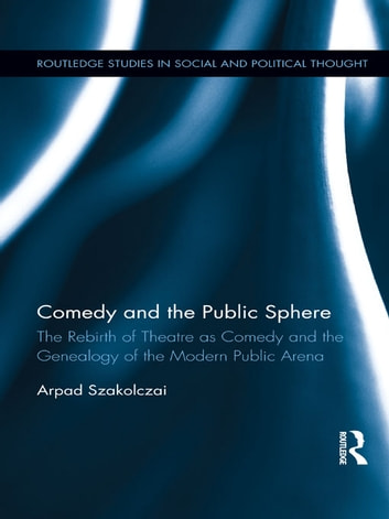 Comedy and the Public Sphere - The Rebirth of Theatre as Comedy and the Genealogy of the Modern Public Arena ebook by Arpad Szakolczai