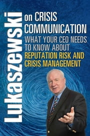 Lukaszewski on Crisis Communication - What Your CEO Needs to Know About Reputation Risk and Crisis Management ebook by James E. Lukaszewski, ABC, APR,...
