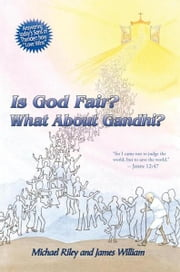 "Is God Fair? What About Gandhi? - The Gospel's Answer—Grace & Peace ""for I came not to judge the world, but to save the world."" —John 12:47 ebook by Michael Riley; James William"