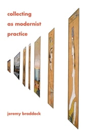 Collecting as Modernist Practice ebook by Jeremy Braddock