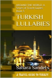 Turkish Lullabies: A Travel Guide To Turkey - All Around The World: A Series Of Travel Guides, #5 ebook by Sahara S. Sanders