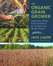 The Organic Grain Grower - Small-Scale, Holistic Grain Production for the Home and Market Producer ebook by Jack Lazor