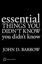 Essential Things You Didn't Know You Didn't Know Brain Shot eBook by John D. Barrow