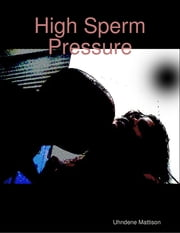 High Sperm Pressure ebook by Uhndene Mattison