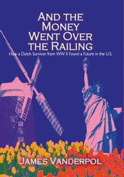 And the Money Went Over the Railing - How a Dutch Survivor from WW II Found a Future in the U.S. ebook by James Vanderpol