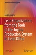 Lean Organization: from the Tools of the Toyota Production System to Lean Office ebook by Andrea Chiarini