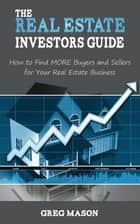 The Real Estate Investors Guide: How to Find MORE Buyers and Sellers for Your Real Estate Business! ebook by Greg Mason