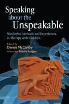 Speaking about the Unspeakable - Non-Verbal Methods and Experiences in Therapy with Children ebook by Dennis McCarthy, Jenny Bates, Patricia Brescia,...