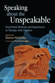 Speaking about the Unspeakable - Non-Verbal Methods and Experiences in Therapy with Children ebook by Dennis McCarthy,Jenny Bates,Patricia Brescia,Noelle Ghnassia-Damon,Patti Knoblauch