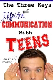 The Three Keys of Effective Communication with Teens ebook by Justin Young