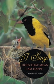 I Sing, Does that Mean I Am Happy … ebook by Autumn W. Fisher