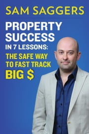 Property Success in 7 Lessons - The Safe Way To Fast Track Big $ ebook by Sam Saggers