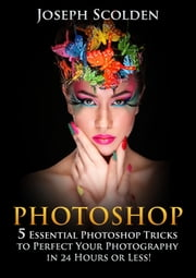 Photoshop: 5 Essential Photoshop Tricks to Perfect Your Photography in 24 Hours or Less! ebook by Kobo.Web.Store.Products.Fields.ContributorFieldViewModel