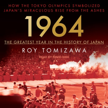 1964 - The Greatest Year in the History of Japan - How the Tokyo Olympics Symbolized Japan's Miraculous Rise from the Ashes audiobook by Roy Tomizawa