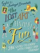 The Lost Art of Having Fun - 286 Games to Enjoy with Family and Friends ebook by Gyles Brandreth, Saethryd Brandreth