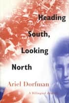 Heading South, Looking North ebook by Ariel Dorfman