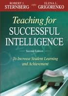 Teaching for Successful Intelligence - To Increase Student Learning and Achievement ebook by Elena L Grigorenko, Robert J. Sternberg