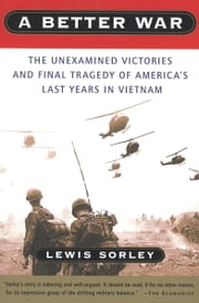 A Better War - The Unexamined Victories and Final Tragedy of America's Last Years in Vietnam ebook by Lewis Sorley