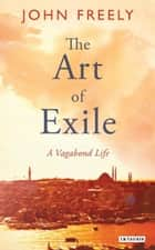 The Art of Exile - A Vagabond Life eBook by John Freely
