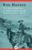 The Assassination of Jesse James by the Coward Robert Ford ebook by Ron Hansen