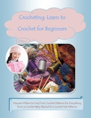 Crocheting: Learn to Crochet for Beginners –Discover Where to Find Free Crochet Patterns for Everything from a Crochet Baby Blanket to Crochet Hat Patterns ebook by Mary Ann Clark, Malibu Publishing