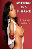 Ass Fucked By A Huge Cock ebook by Christina Williams
